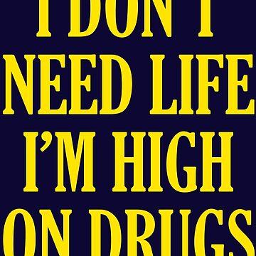 I Don't Need Life I'm High On Drugs by Tabner