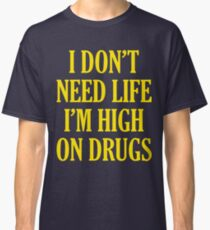 I Don't Need Life I'm High On Drugs Classic T-Shirt