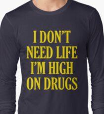 I Don't Need Life I'm High On Drugs Long Sleeve T-Shirt