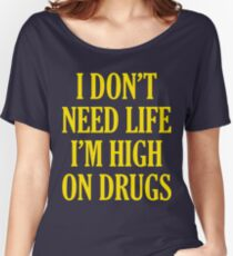I Don't Need Life I'm High On Drugs Women's Relaxed Fit T-Shirt