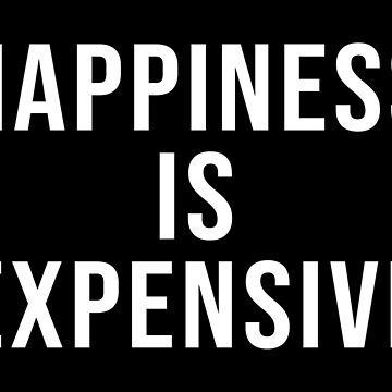 HAPPINESS IS EXPENSIVE by limitlezz