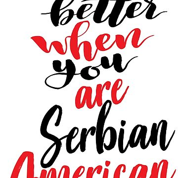 Life Is Better When You Are Serbian American by ProjectX23