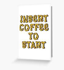 Insert Coffee To Start... Greeting Card