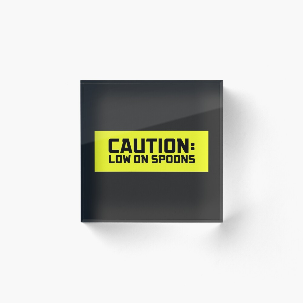 Caution: Low on Spoons Acrylic Block