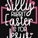 Silly rabbit Easter is for Jesus by blackcatprints
