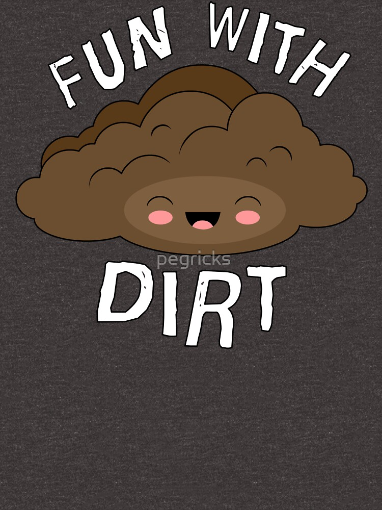 Fun With Dirt by pegricks