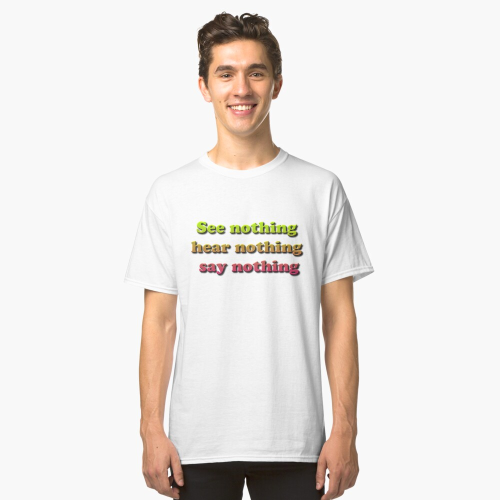 See nothing, hear nothing, say nothing Classic T-Shirt