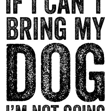 If I Can't Bring My Dog I'm Not Going by kamrankhan