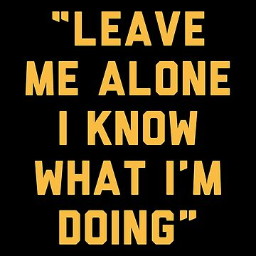 Leave Me alone I Know What I am Doing by with-care