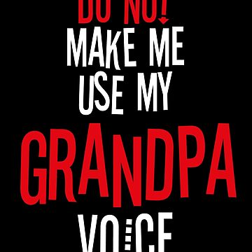 Do Not Make Me Use My Grandpa Voice by BlueRockDesigns