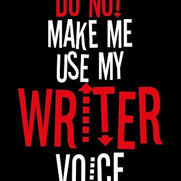 Do Not Make Me Use My Writer Voice by BlueRockDesigns