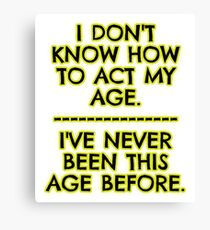 I don't act my age - because Canvas Print