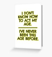 I don't act my age - because Greeting Card