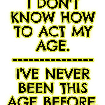 I don't act my age - because by asktheanus