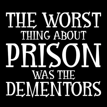 The Worst Thing About Prison was the Dementors by birdeyes