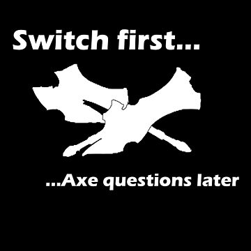 Switch First And Axe Questions Later by primeworks