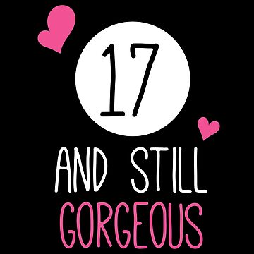 Funny 17 And Still Gorgeous Birthday by with-care
