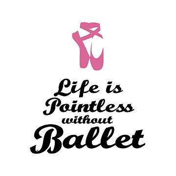 Life Is Pointless Without Ballet by WordvineMedia