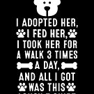 I Adopted Her, I Fed Her, I Took Her For A Walk 3 Times A Day And All I Got Was This Lousy T-Shirt Gift by Reutmor