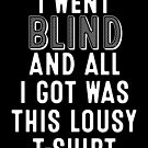 I Went Blind And All I Got Was This Lousy T-shirt Gift  by Reutmor
