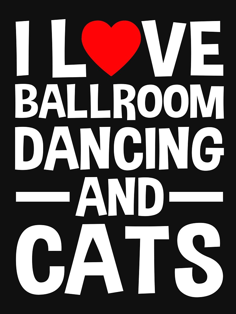 I Love Ballroom Dancing And Cats by dealzillas