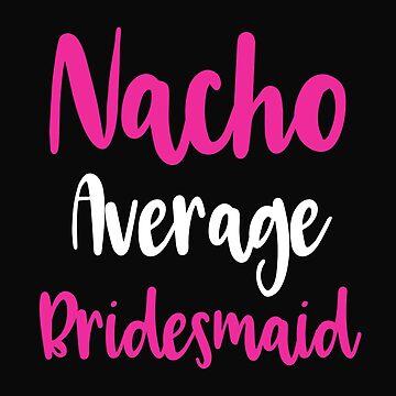 Nacho Average Bridesmaid Bridal Party by 64thMixUp