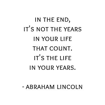 In the end, it's not the years in your life  that count.  It's the life  in your years.   Abraham Lincoln Quote by IdeasForArtists