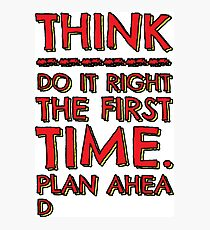 Think! Do it right and plan ahead... Photographic Print