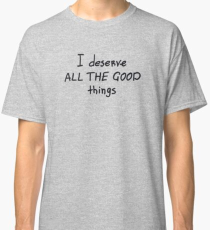 I deserve all the good things Classic T-Shirt
