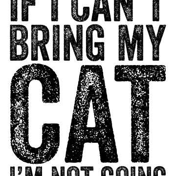 If I Can't Bring My Cat I'm Not Going by kamrankhan