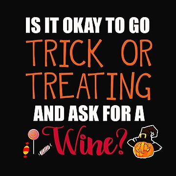 Okay To Trick Or Treat and Ask for Wine by 64thMixUp