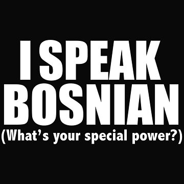 I SPEAK BOSNIAN What's your special power Bosnia by losttribe