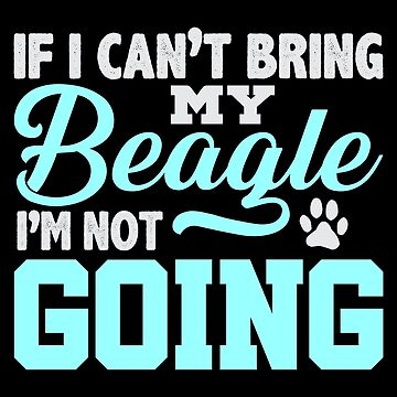If I Can't Bring My Beagle I'm Not Going by jzelazny