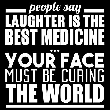 People Say Laughter Is The Best Medicine by jzelazny