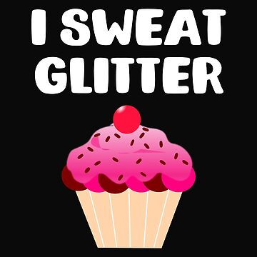 I Sweat Glitter Cupcake Lover by 64thMixUp