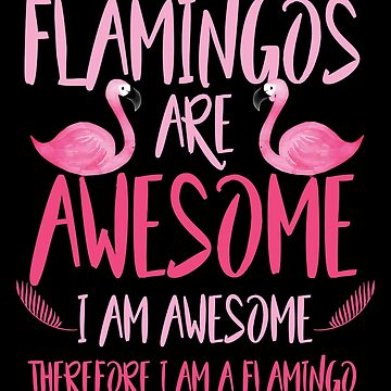 Flamingos are awesome i am awesome by valuestees