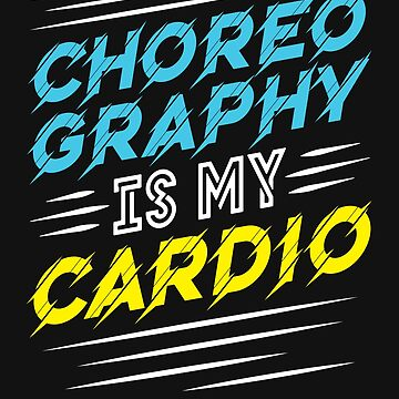 Choreographer Choreography Is My Cardio by jaygo