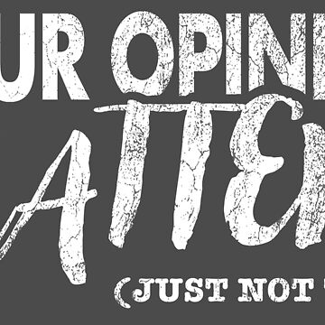 Your Opinion Matters - Just Not To Me | DopeyArt by DopeyArt