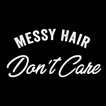 Messy Hair Don't Care by with-care