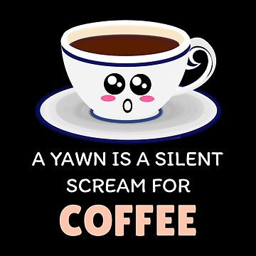 A Yawn Is A Silent Scream For Coffee Funny Coffee Pun by DogBoo