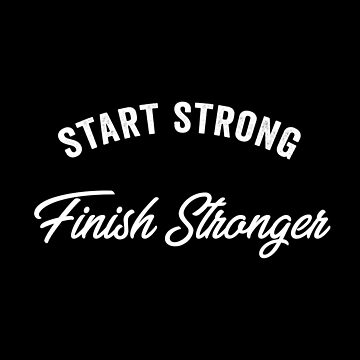 Start Stong Finish Stronger by with-care