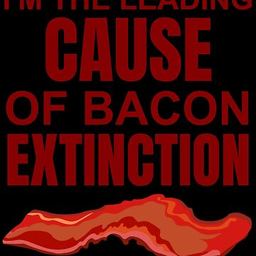 I'm The Leading Cause Of Bacon Extinction by DogBoo