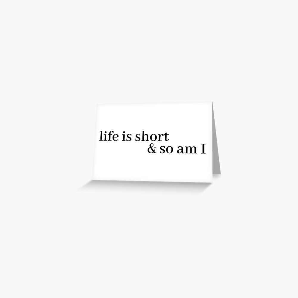life is short and so am i Greeting Card