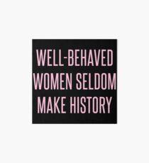 Well-Behaved Women Seldom Make History Art Board