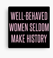 Well-Behaved Women Seldom Make History Canvas Print