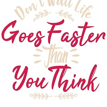 Don't Wait Life Goes Faster Than You Think by BiagioDeFranco