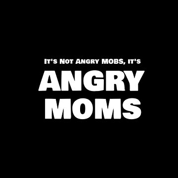 Angry Moms | It's Not Angry MOBS it's Angry MOMS by highparkoutlet