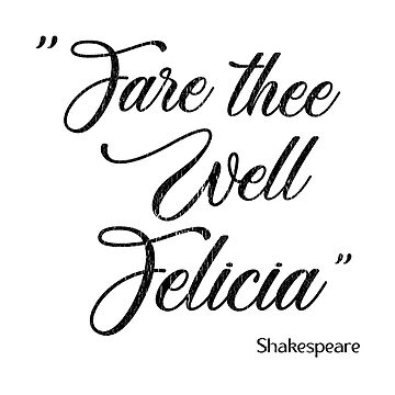 William Shakespeare Funny Quote Design - Fare Thee Well Felicia by kudostees