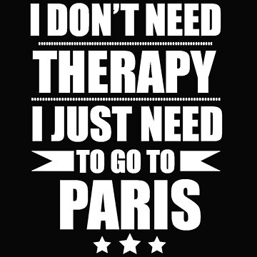 Don't Need Therapy Need to go to Paris Vacation Wanderlust by losttribe