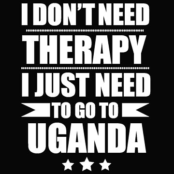 Don't Need Therapy Need to go to Uganda Vacation Wanderlust by losttribe